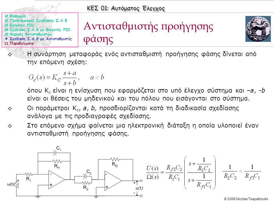 ΚΕΣ 01: Αυτόματος Έλεγχος © 2006 Nicolas Tsapatsoulis Αντισταθμιστής προήγησης φάσης ◊Η συνάρτηση μεταφοράς ενός αντισταθμιστή προήγησης φάσης δίνεται από την επόμενη σχέση: όπου Κ c είναι η ενίσχυση που εφαρμόζεται στο υπό έλεγχο σύστημα και –a, -b είναι οι θέσεις του μηδενικού και του πόλου που εισάγονται στο σύστημα.