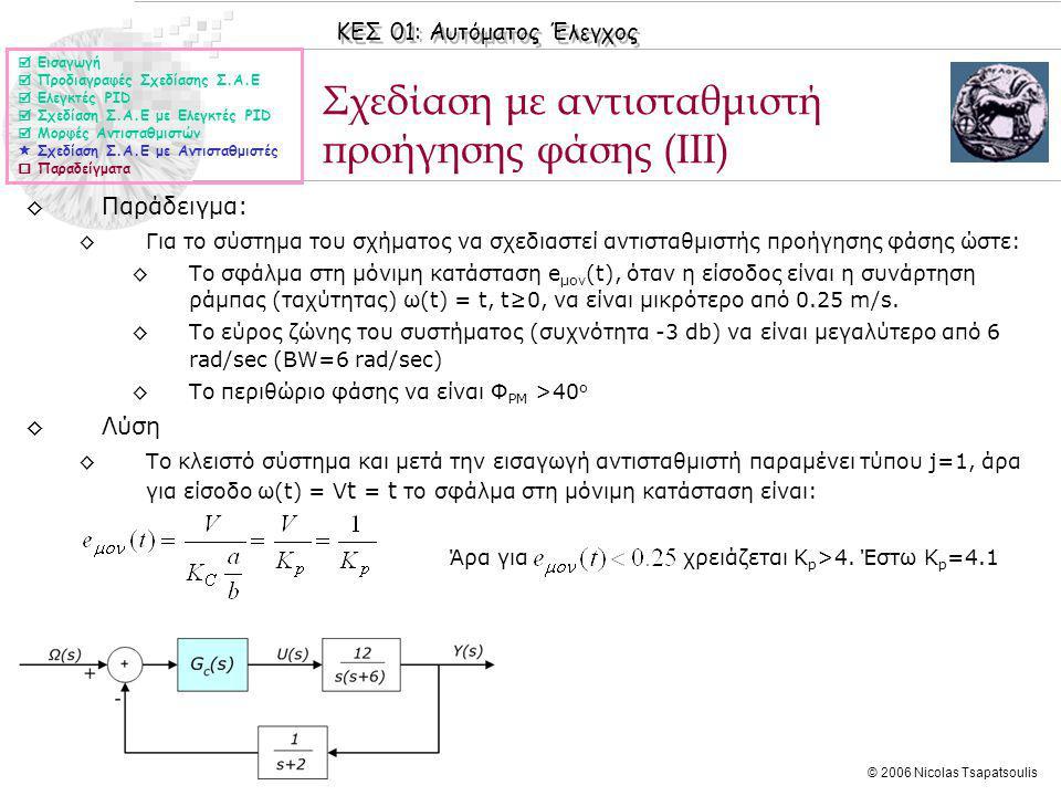 ΚΕΣ 01: Αυτόματος Έλεγχος © 2006 Nicolas Tsapatsoulis Σχεδίαση με αντισταθμιστή προήγησης φάσης (ΙΙΙ) ◊Παράδειγμα: ◊Για το σύστημα του σχήματος να σχεδιαστεί αντισταθμιστής προήγησης φάσης ώστε: ◊Το σφάλμα στη μόνιμη κατάσταση e μον (t), όταν η είσοδος είναι η συνάρτηση ράμπας (ταχύτητας) ω(t) = t, t≥0, να είναι μικρότερo από 0.25 m/s.