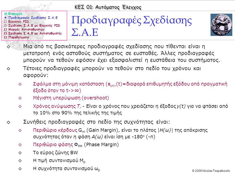 ΚΕΣ 01: Αυτόματος Έλεγχος © 2006 Nicolas Tsapatsoulis Σχεδίαση με ελεγκτή PΙ ◊Στη σχεδίαση με PΙ ελεγκτή η συνάρτηση μεταφοράς του ελεγκτή είναι μπορούμε να ρυθμίσουμε το κέρδος του κλειστού συστήματος, να προσθέσουμε ένα μηδενικό στη θέση s=-K Ι /K P και ένα πόλο στο s=0 ◊Η εισαγωγή μηδενικού κάνει το σύστημα περισσότερο ευσταθές.