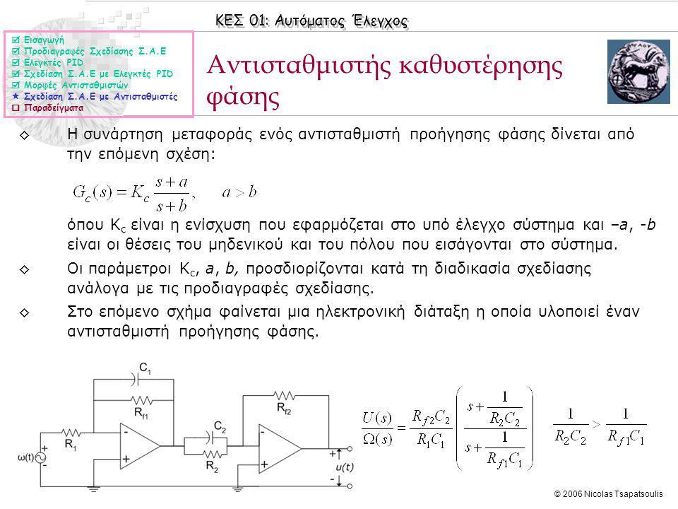 ΚΕΣ 01: Αυτόματος Έλεγχος © 2006 Nicolas Tsapatsoulis Αντισταθμιστής καθυστέρησης φάσης ◊Η συνάρτηση μεταφοράς ενός αντισταθμιστή προήγησης φάσης δίνεται από την επόμενη σχέση: όπου Κ c είναι η ενίσχυση που εφαρμόζεται στο υπό έλεγχο σύστημα και –a, -b είναι οι θέσεις του μηδενικού και του πόλου που εισάγονται στο σύστημα.