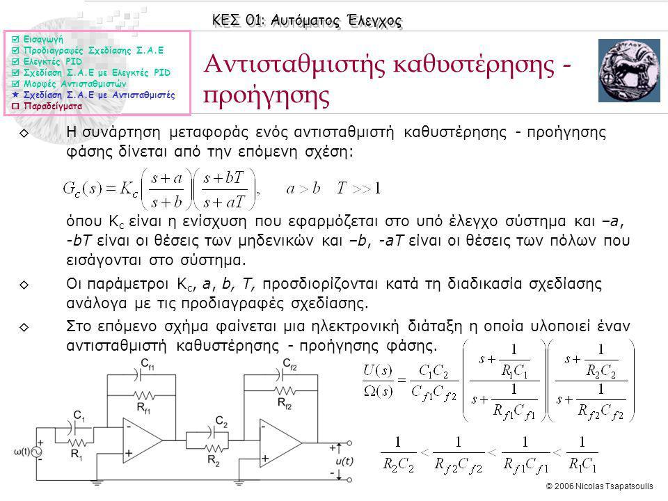 ΚΕΣ 01: Αυτόματος Έλεγχος © 2006 Nicolas Tsapatsoulis Αντισταθμιστής καθυστέρησης - προήγησης ◊Η συνάρτηση μεταφοράς ενός αντισταθμιστή καθυστέρησης - προήγησης φάσης δίνεται από την επόμενη σχέση: όπου Κ c είναι η ενίσχυση που εφαρμόζεται στο υπό έλεγχο σύστημα και –a, -bΤ είναι οι θέσεις των μηδενικών και –b, -aΤ είναι οι θέσεις των πόλων που εισάγονται στο σύστημα.