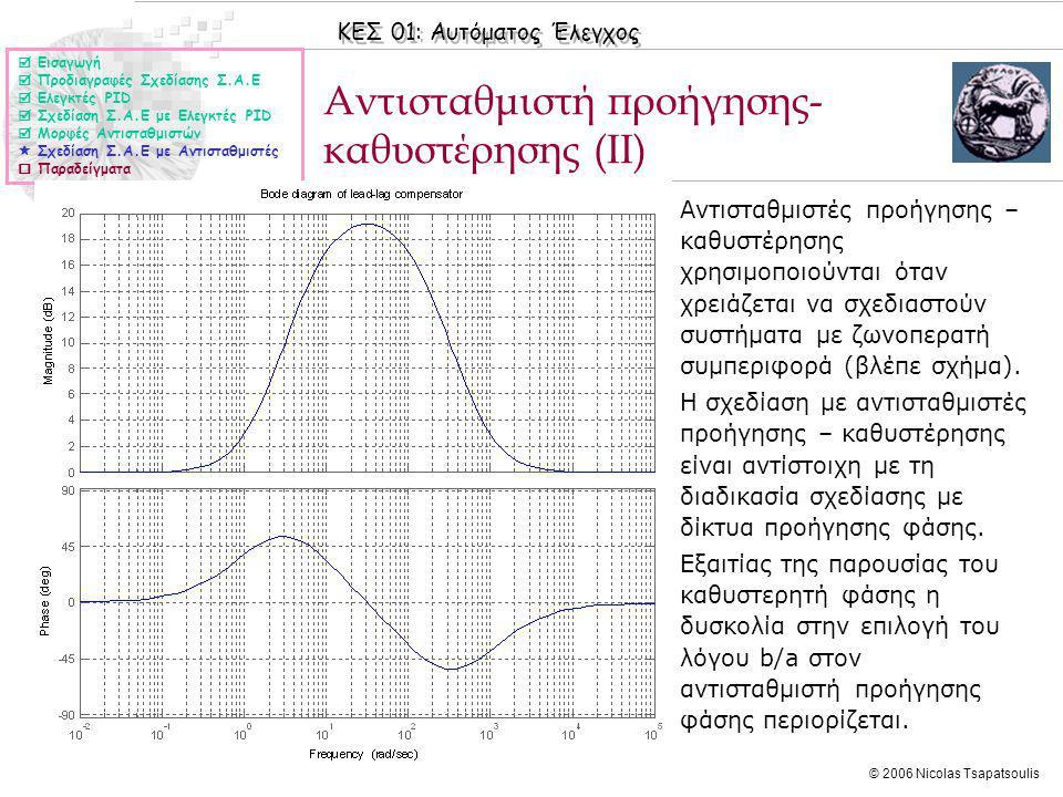 ΚΕΣ 01: Αυτόματος Έλεγχος © 2006 Nicolas Tsapatsoulis Αντισταθμιστή προήγησης- καθυστέρησης (ΙΙ)  Εισαγωγή  Προδιαγραφές Σχεδίασης Σ.Α.Ε  Ελεγκτές PID  Σχεδίαση Σ.Α.Ε με Ελεγκτές PID  Μορφές Αντισταθμιστών  Σχεδίαση Σ.Α.Ε με Αντισταθμιστές  Παραδείγματα ◊Αντισταθμιστές προήγησης – καθυστέρησης χρησιμοποιούνται όταν χρειάζεται να σχεδιαστούν συστήματα με ζωνοπερατή συμπεριφορά (βλέπε σχήμα).