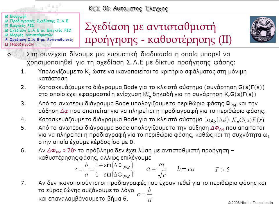ΚΕΣ 01: Αυτόματος Έλεγχος © 2006 Nicolas Tsapatsoulis Σχεδίαση με αντισταθμιστή προήγησης - καθυστέρησης (ΙΙ) ◊Στη συνέχεια δίνουμε μια ευρυστική διαδικασία η οποία μπορεί να χρησιμοποιηθεί για τη σχεδίαση Σ.Α.Ε με δίκτυα προήγησης φάσης: 1.Υπολογίζουμε το Κ c ώστε να ικανοποιείται το κριτήριο σφάλματος στη μόνιμη κατάσταση 2.Κατασκευάζουμε το διάγραμμα Bode για το κλειστό σύστημα (συνάρτηση G(s)F(s)) στο οποίο έχει εφαρμοστεί η ενίσχυση Κ c, δηλαδή για τη συνάρτηση Κ c G(s)F(s)) 3.Από το ανωτέρω διάγραμμα Bode υπολογίζουμε το περιθώριο φάσης Φ PM και την αύξηση Δφ που απαιτείται για να πληρείται η προδιαγραφή για το περιθώριο φάσης.