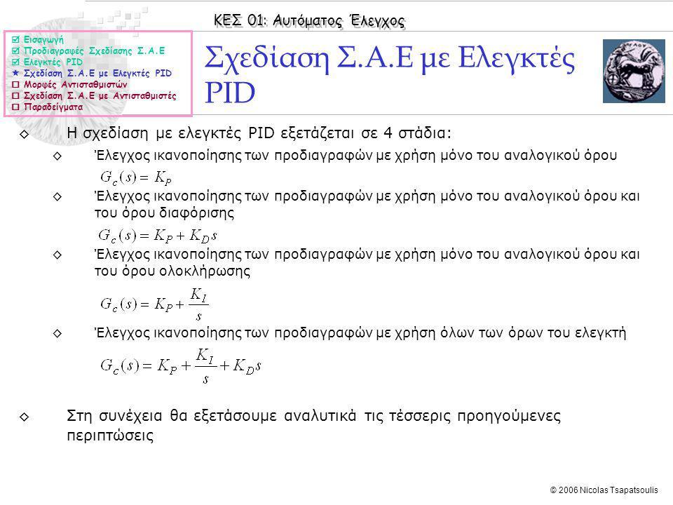 ΚΕΣ 01: Αυτόματος Έλεγχος © 2006 Nicolas Tsapatsoulis Σχεδίαση Σ.Α.Ε με Ελεγκτές PID ◊Η σχεδίαση με ελεγκτές PID εξετάζεται σε 4 στάδια: ◊Έλεγχος ικανοποίησης των προδιαγραφών με χρήση μόνο του αναλογικού όρου ◊Έλεγχος ικανοποίησης των προδιαγραφών με χρήση μόνο του αναλογικού όρου και του όρου διαφόρισης ◊Έλεγχος ικανοποίησης των προδιαγραφών με χρήση μόνο του αναλογικού όρου και του όρου ολοκλήρωσης ◊Έλεγχος ικανοποίησης των προδιαγραφών με χρήση όλων των όρων του ελεγκτή ◊Στη συνέχεια θα εξετάσουμε αναλυτικά τις τέσσερις προηγούμενες περιπτώσεις  Εισαγωγή  Προδιαγραφές Σχεδίασης Σ.Α.Ε  Ελεγκτές PID  Σχεδίαση Σ.Α.Ε με Ελεγκτές PID  Μορφές Αντισταθμιστών  Σχεδίαση Σ.Α.Ε με Αντισταθμιστές  Παραδείγματα