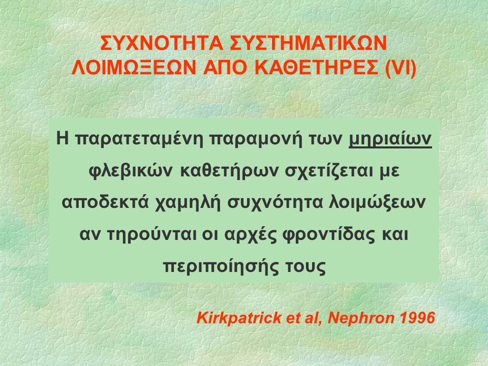 ΣΥΧΝΟΤΗΤΑ ΣΥΣΤΗΜΑΤΙΚΩΝ ΛΟΙΜΩΞΕΩΝ ΑΠΟ ΚΑΘΕΤΗΡΕΣ (VI) Kirkpatrick et al, Nephron 1996 Η παρατεταμένη παραμονή των μηριαίων φλεβικών καθετήρων σχετίζεται