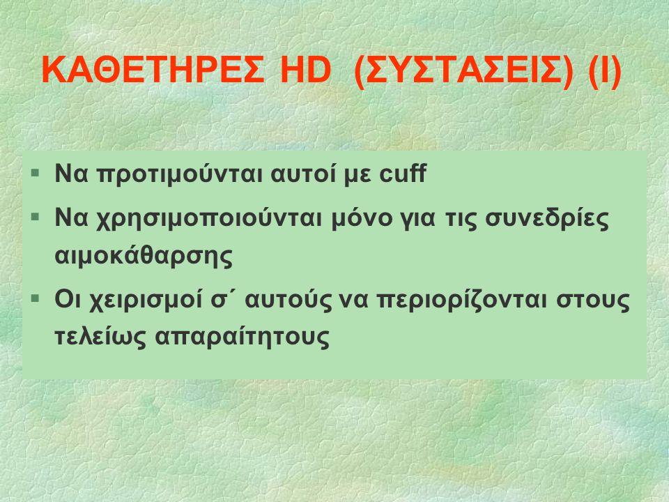 ΚΑΘΕΤΗΡΕΣ HD (ΣΥΣΤΑΣΕΙΣ) (Ι) §Να προτιμούνται αυτοί με cuff §Να χρησιμοποιούνται μόνο για τις συνεδρίες αιμοκάθαρσης §Οι χειρισμοί σ΄ αυτούς να περιορ