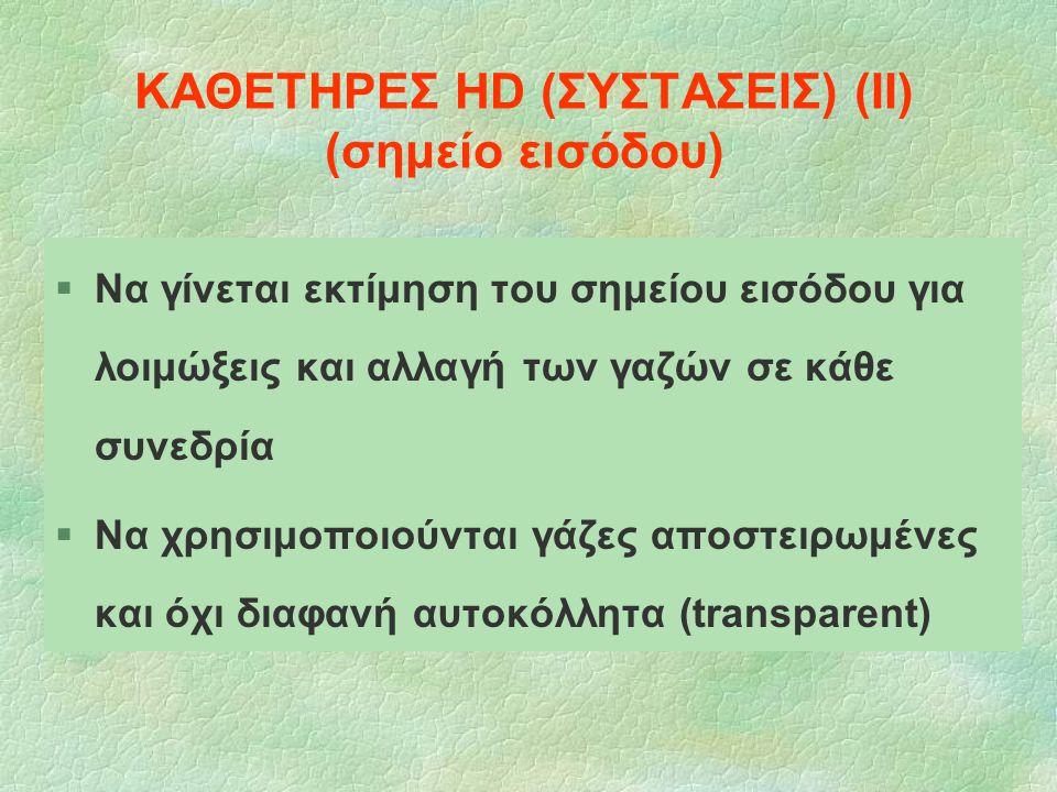 ΚΑΘΕΤΗΡΕΣ HD (ΣΥΣΤΑΣΕΙΣ) (ΙΙ) (σημείο εισόδου) §Να γίνεται εκτίμηση του σημείου εισόδου για λοιμώξεις και αλλαγή των γαζών σε κάθε συνεδρία §Να χρησιμ