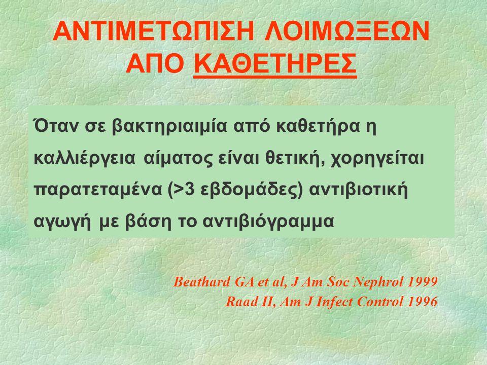ΑΝΤΙΜΕΤΩΠΙΣΗ ΛΟΙΜΩΞΕΩΝ ΑΠΟ ΚΑΘΕΤΗΡΕΣ Beathard GA et al, J Am Soc Nephrol 1999 Raad II, Am J Infect Control 1996 Όταν σε βακτηριαιμία από καθετήρα η κα