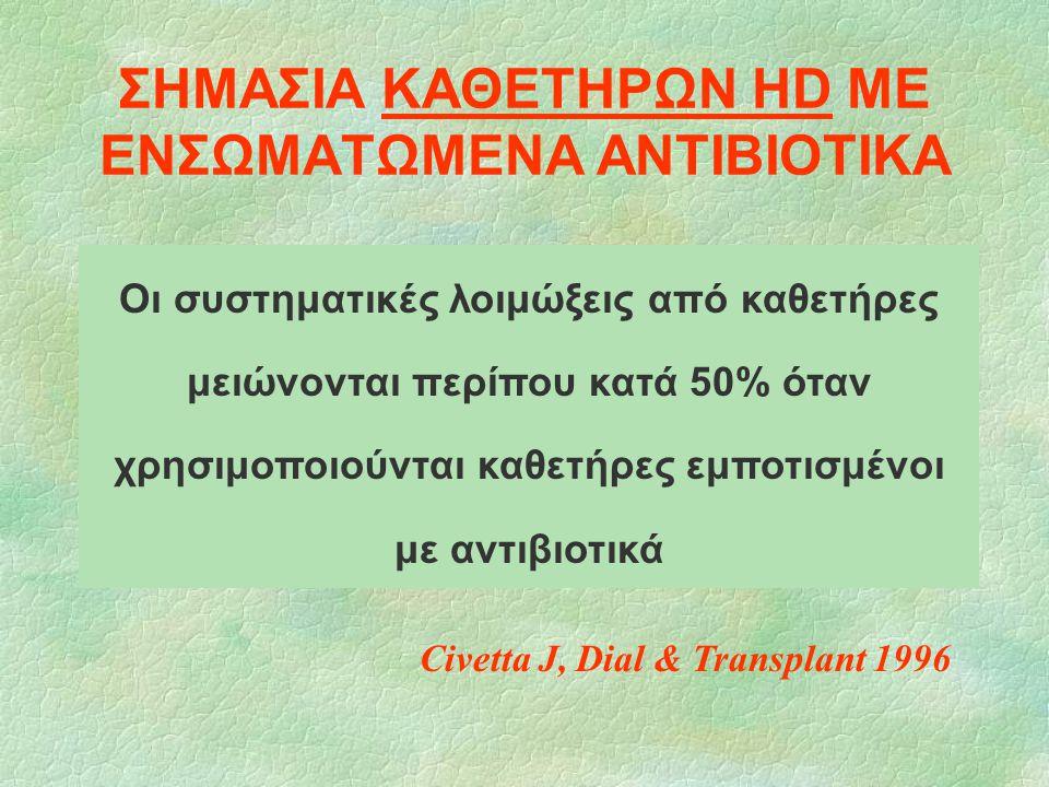 ΣΗΜΑΣΙΑ ΚΑΘΕΤΗΡΩΝ HD ΜΕ ΕΝΣΩΜΑΤΩΜΕΝΑ ΑΝΤΙΒΙΟΤΙΚΑ Οι συστηματικές λοιμώξεις από καθετήρες μειώνονται περίπου κατά 50% όταν χρησιμοποιούνται καθετήρες ε