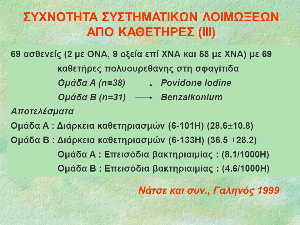69 ασθενείς (2 με ΟΝΑ, 9 οξεία επί ΧΝΑ και 58 με ΧΝΑ) με 69 καθετήρες πολυουρεθάνης στη σφαγίτιδα Ομάδα Α (n=38) Povidone Iodine Ομάδα Β (n=31) Benzal