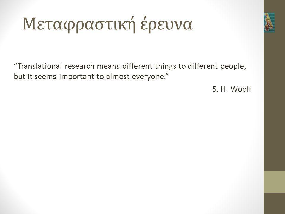 Μεταφραστική έρευνα Translational research means different things to different people, but it seems important to almost everyone. S.