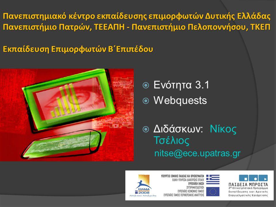 Πανεπιστημιακό κέντρο εκπαίδευσης επιμορφωτών Δυτικής Ελλάδας Πανεπιστήμιο Πατρών, ΤΕΕΑΠΗ - Πανεπιστήμιο Πελοποννήσου, ΤΚΕΠ Εκπαίδευση Επιμορφωτών Β΄Επιπέδου  Ενότητα 3.1  Webquests  Διδάσκων: Nίκος Τσέλιος nitse@ece.upatras.gr
