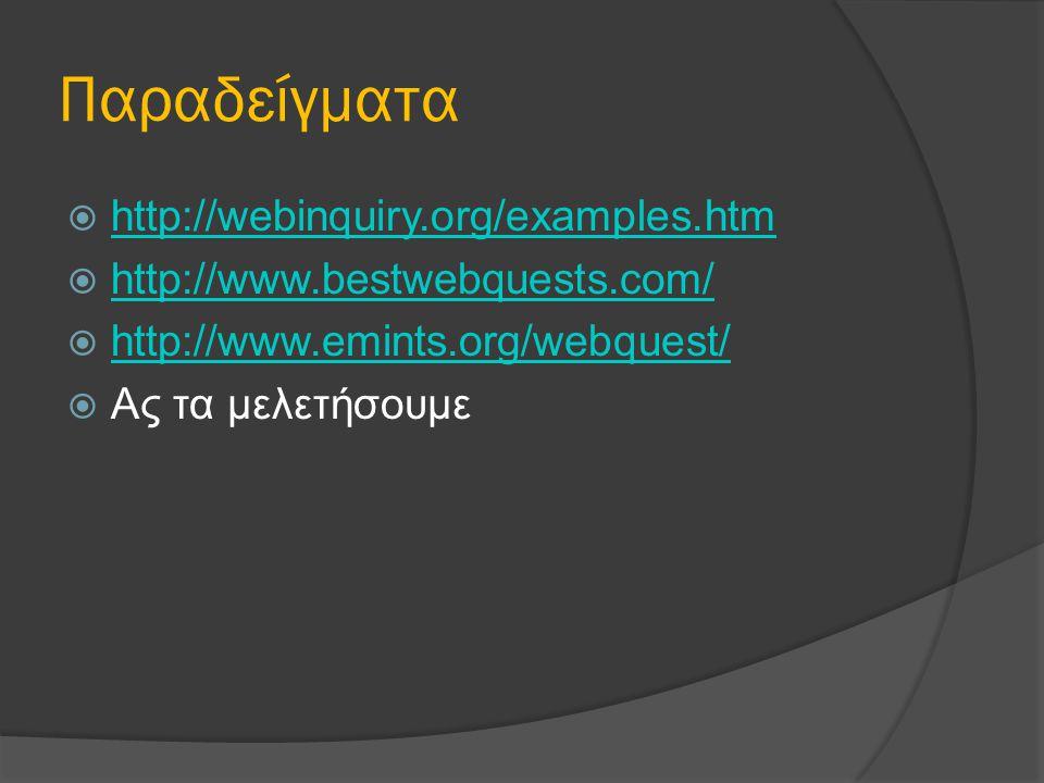 Παραδείγματα  http://webinquiry.org/examples.htm http://webinquiry.org/examples.htm  http://www.bestwebquests.com/ http://www.bestwebquests.com/  http://www.emints.org/webquest/ http://www.emints.org/webquest/  Ας τα μελετήσουμε