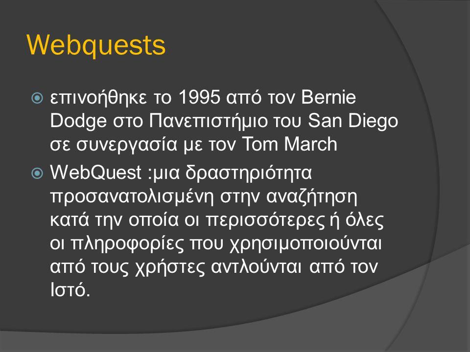 Webquests  επινοήθηκε το 1995 από τον Bernie Dodge στο Πανεπιστήμιο του San Diego σε συνεργασία με τον Tom March  WebQuest :μια δραστηριότητα προσανατολισμένη στην αναζήτηση κατά την οποία οι περισσότερες ή όλες οι πληροφορίες που χρησιμοποιούνται από τους χρήστες αντλούνται από τον Ιστό.
