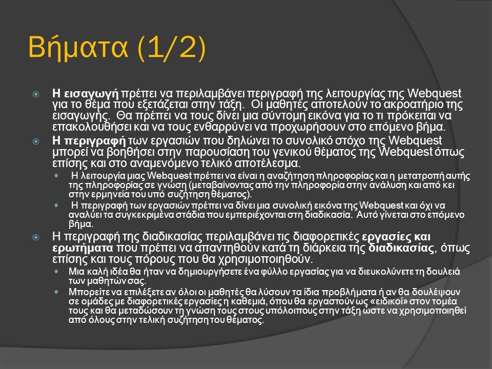 Βήματα (1/2)  Η εισαγωγή πρέπει να περιλαμβάνει περιγραφή της λειτουργίας της Webquest για το θέμα που εξετάζεται στην τάξη. Οι μαθητές αποτελούν το