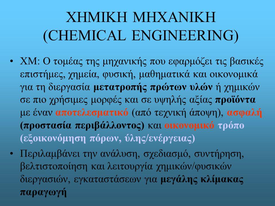 ΧΗΜΙΚΗ ΜΗΧΑΝΙΚΗ (CHEMICAL ENGINEERING) ΧΜ: Ο τομέας της μηχανικής που εφαρμόζει τις βασικές επιστήμες, χημεία, φυσική, μαθηματικά και οικονομικά για τη διεργασία μετατροπής πρώτων υλών ή χημικών σε πιο χρήσιμες μορφές και σε υψηλής αξίας προϊόντα με έναν αποτελεσματικό (από τεχνική άποψη), ασφαλή (προστασία περιβάλλοντος) και οικονομικό τρόπο (εξοικονόμηση πόρων, ύλης/ενέργειας) Περιλαμβάνει την ανάλυση, σχεδιασμό, συντήρηση, βελτιστοποίηση και λειτουργία χημικών/φυσικών διεργασιών, εγκαταστάσεων για μεγάλης κλίμακας παραγωγή