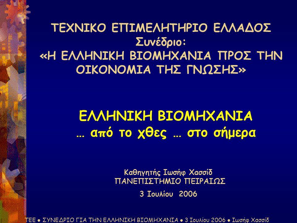 ΤΕΕ ● ΣΥΝΕΔΡΙΟ ΓΙΑ ΤΗΝ ΕΛΛΗΝΙΚΗ ΒΙΟΜΗΧΑΝΙΑ ● 3 Ιουλίου 2006 ● Ιωσήφ Χασσίδ ΤΕΧΝΙΚΟ ΕΠΙΜΕΛΗΤΗΡΙΟ ΕΛΛΑΔΟΣ Συνέδριο: «Η ΕΛΛΗΝΙΚΗ ΒΙΟΜΗΧΑΝΙΑ ΠΡΟΣ ΤΗΝ ΟΙΚΟΝΟΜΙΑ ΤΗΣ ΓΝΩΣΗΣ» ΕΛΛΗΝΙΚΗ ΒΙΟΜΗΧΑΝΙΑ … από το χθες … στο σήμερα Καθηγητής Ιωσήφ Χασσίδ ΠΑΝΕΠΙΣΤΗΜΙΟ ΠΕΙΡΑΙΩΣ 3 Ιουλίου 2006