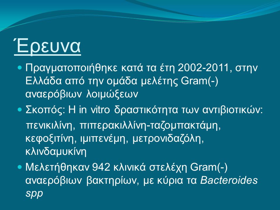 Έρευνα Πραγματοποιήθηκε κατά τα έτη 2002-2011, στην Ελλάδα από την ομάδα μελέτης Gram(-) αναερόβιων λοιμώξεων Σκοπός: Η in vitro δραστικότητα των αντι