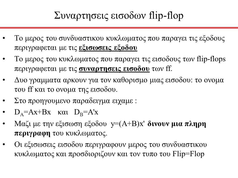 Συναρτησεις εισοδων flip-flop Το μερος του συνδυαστικου κυκλωματος που παραγει τις εξοδους περιγραφεται με τις εξισωσεις εξοδου Το μερος του κυκλωματος που παραγει τις εισοδους των flip-flops περιγραφεται με τις συναρτησεις εισοδου των ff.