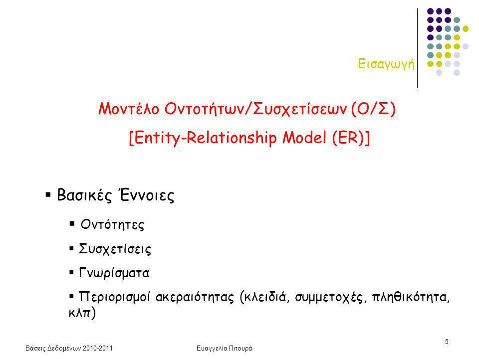 Βάσεις Δεδομένων 2010-2011Ευαγγελία Πιτουρά 5 Εισαγωγή Μοντέλο Οντοτήτων/Συσχετίσεων (Ο/Σ) [Entity-Relationship Model (ER)]  Βασικές Έννοιες  Οντότητες  Συσχετίσεις  Γνωρίσματα  Περιορισμοί ακεραιότητας (κλειδιά, συμμετοχές, πληθικότητα, κλπ)