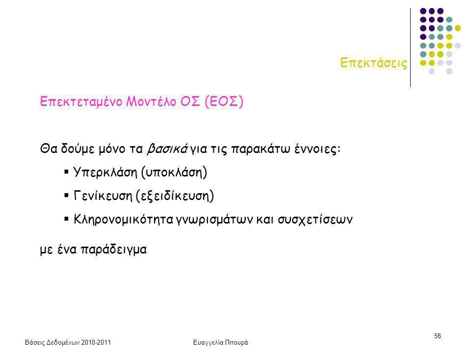 Βάσεις Δεδομένων 2010-2011Ευαγγελία Πιτουρά 58 Επεκτάσεις Επεκτεταμένο Μοντέλο ΟΣ (ΕΟΣ) Θα δούμε μόνο τα βασικά για τις παρακάτω έννοιες:  Υπερκλάση (υποκλάση)  Γενίκευση (εξειδίκευση)  Κληρονομικότητα γνωρισμάτων και συσχετίσεων με ένα παράδειγμα