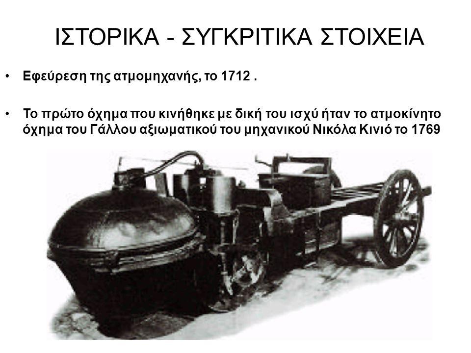 ΙΣΤΟΡΙΚΑ - ΣΥΓΚΡΙΤΙΚΑ ΣΤΟΙΧΕΙΑ Εφεύρεση της ατμομηχανής, το 1712. Το πρώτο όχημα που κινήθηκε με δική του ισχύ ήταν το ατμοκίνητο όχημα του Γάλλου αξι