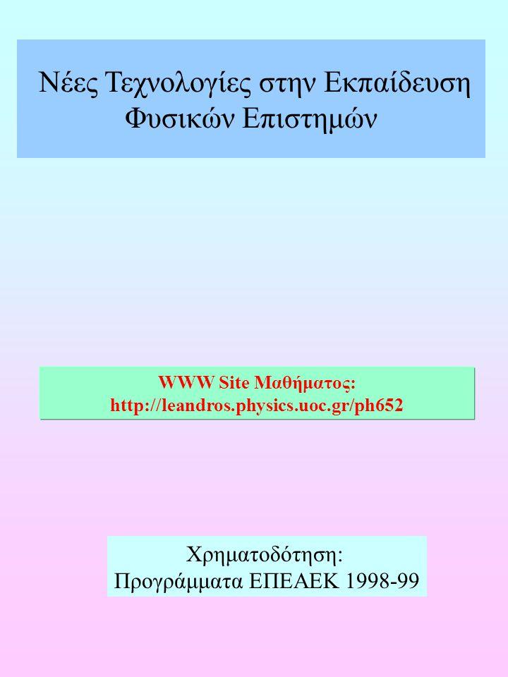 Νέες Τεχνολογίες στην Εκπαίδευση Φυσικών Επιστημών WWW Site Μαθήματος: http://leandros.physics.uoc.gr/ph652 Χρηματοδότηση: Προγράμματα ΕΠΕΑΕΚ 1998-99