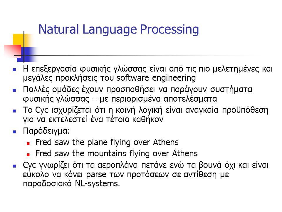 Natural Language Processing H επεξεργασία φυσικής γλώσσας είναι από τις πιο μελετημένες και μεγάλες προκλήσεις του software engineering Πολλές ομάδες έχουν προσπαθήσει να παράγουν συστήματα φυσικής γλώσσας – με περιορισμένα αποτελέσματα Το Cyc ισχυρίζεται ότι η κοινή λογική είναι αναγκαία προϋπόθεση για να εκτελεστεί ένα τέτοιο καθήκον Παράδειγμα: Fred saw the plane flying over Athens Fred saw the mountains flying over Athens Cyc γνωρίζει ότι τα αεροπλάνα πετάνε ενώ τα βουνά όχι και είναι εύκολο να κάνει parse των προτάσεων σε αντίθεση με παραδοσιακά NL-systems.