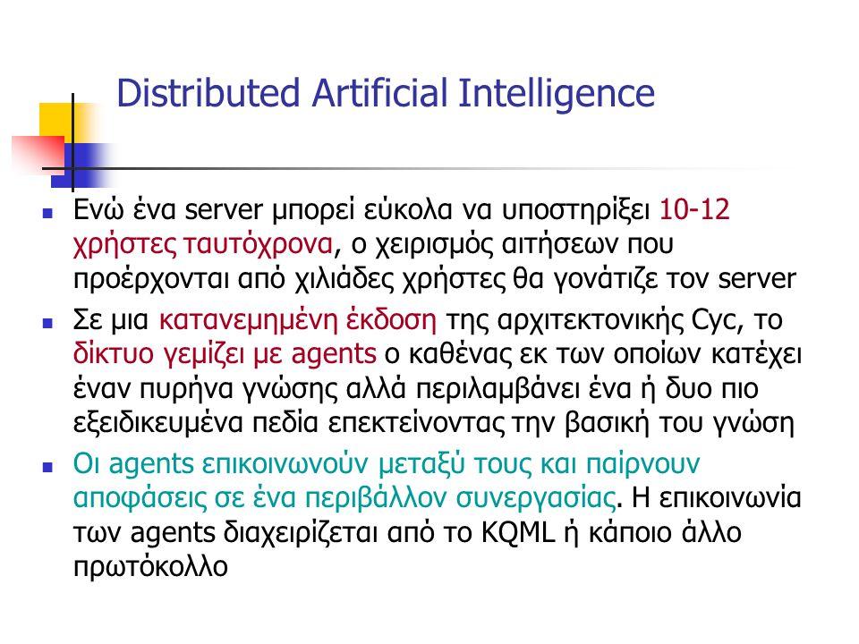 Distributed Artificial Intelligence Ενώ ένα server μπορεί εύκολα να υποστηρίξει 10-12 χρήστες ταυτόχρονα, ο χειρισμός αιτήσεων που προέρχονται από χιλιάδες χρήστες θα γονάτιζε τον server Σε μια κατανεμημένη έκδοση της αρχιτεκτονικής Cyc, το δίκτυο γεμίζει με agents o καθένας εκ των οποίων κατέχει έναν πυρήνα γνώσης αλλά περιλαμβάνει ένα ή δυο πιο εξειδικευμένα πεδία επεκτείνοντας την βασική του γνώση Οι agents επικοινωνούν μεταξύ τους και παίρνουν αποφάσεις σε ένα περιβάλλον συνεργασίας.