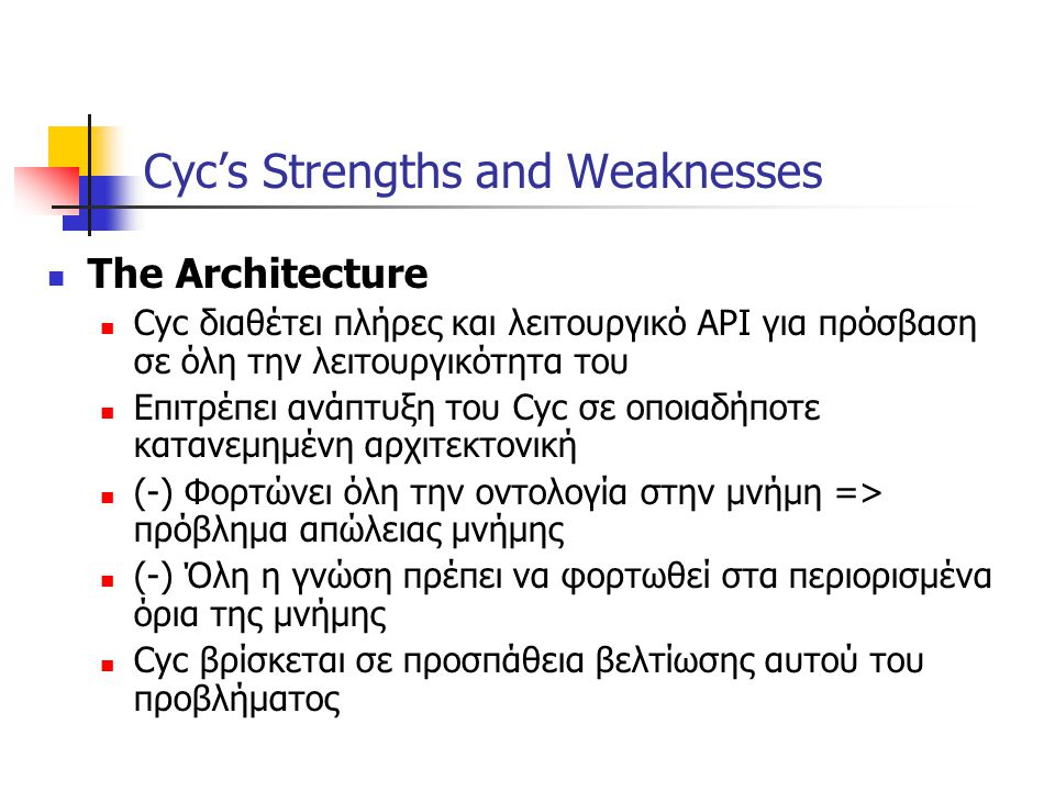 Cyc's Strengths and Weaknesses The Architecture Cyc διαθέτει πλήρες και λειτουργικό API για πρόσβαση σε όλη την λειτουργικότητα του Επιτρέπει ανάπτυξη του Cyc σε οποιαδήποτε κατανεμημένη αρχιτεκτονική (-) Φορτώνει όλη την οντολογία στην μνήμη => πρόβλημα απώλειας μνήμης (-) Όλη η γνώση πρέπει να φορτωθεί στα περιορισμένα όρια της μνήμης Cyc βρίσκεται σε προσπάθεια βελτίωσης αυτού του προβλήματος