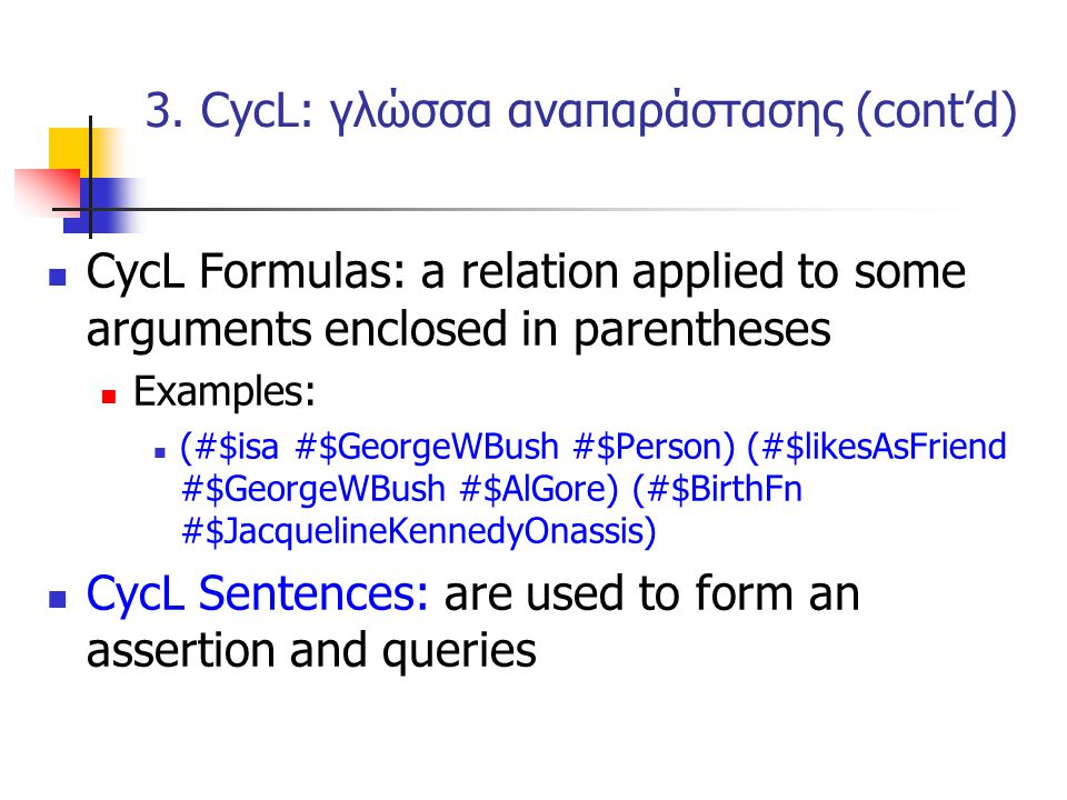 CycL Formulas: a relation applied to some arguments enclosed in parentheses Examples: (#$isa #$GeorgeWBush #$Person) (#$likesAsFriend #$GeorgeWBush #$