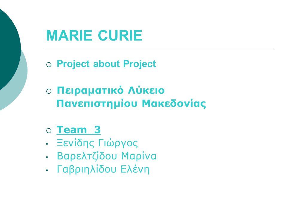 MARIE CURIE  Project about Project  Πειραματικό Λύκειο Πανεπιστημίου Μακεδονίας  Team 3 Ξενίδης Γιώργος Βαρελτζίδου Μαρίνα Γαβριηλίδου Ελένη