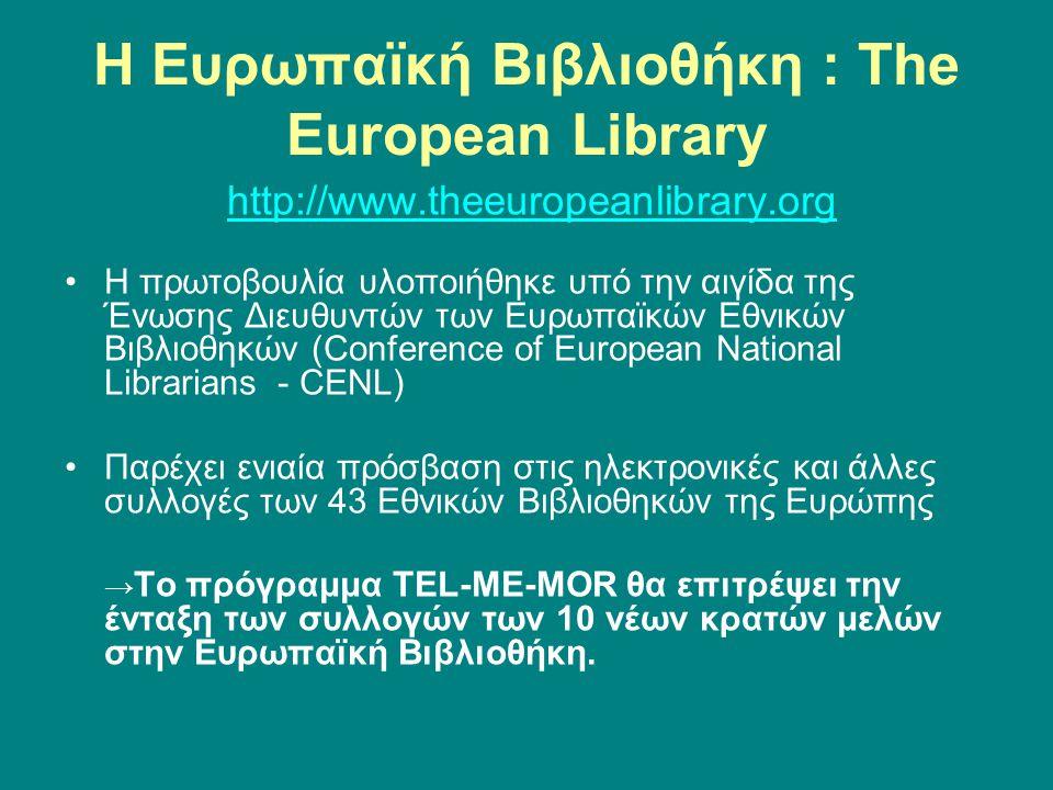 Η Ευρωπαϊκή Βιβλιοθήκη : The European Library http://www.theeuropeanlibrary.org Η πρωτοβουλία υλοποιήθηκε υπό την αιγίδα της Ένωσης Διευθυντών των Ευρωπαϊκών Εθνικών Βιβλιοθηκών (Conference of European National Librarians - CENL) Παρέχει ενιαία πρόσβαση στις ηλεκτρονικές και άλλες συλλογές των 43 Εθνικών Βιβλιοθηκών της Ευρώπης → Το πρόγραμμα TEL-ME-MOR θα επιτρέψει την ένταξη των συλλογών των 10 νέων κρατών μελών στην Ευρωπαϊκή Βιβλιοθήκη.