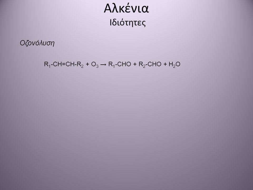 Αλκένια Ιδιότητες Οζονόλυση R 1 -CH=CH-R 2 + O 3 → R 1 -CHO + R 2 -CHO + H 2 O