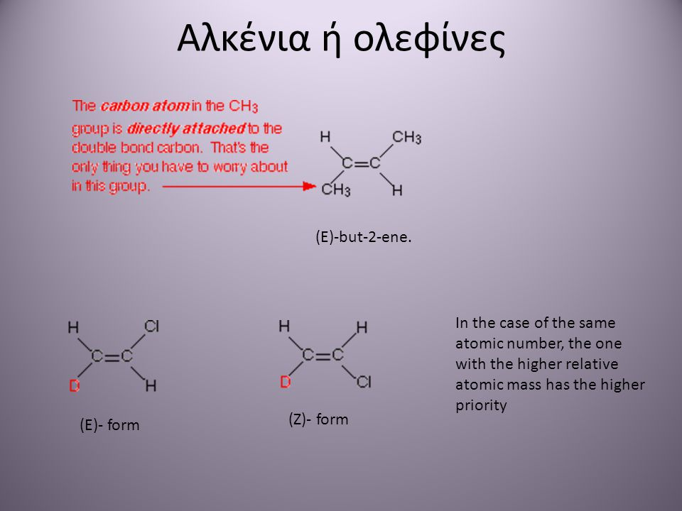 Αλκένια ή ολεφίνες (E)-but-2-ene. (E)- form (Ζ)- form In the case of the same atomic number, the one with the higher relative atomic mass has the high