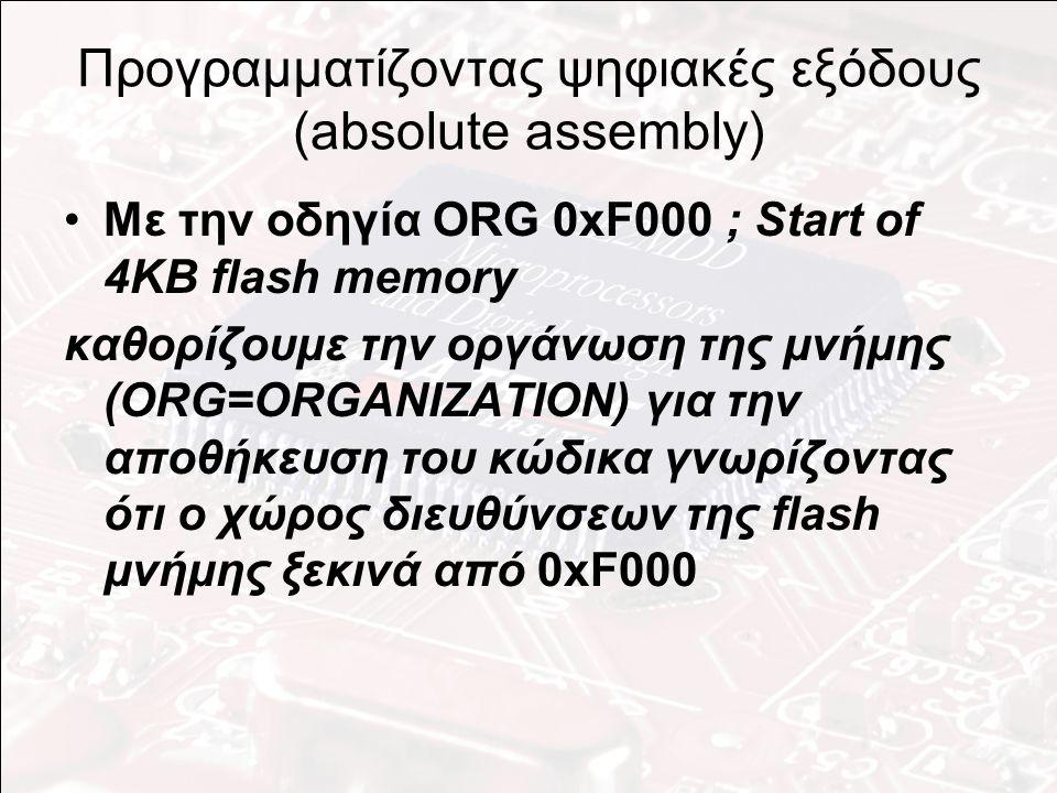 Προγραμματίζοντας ψηφιακές εξόδους (absolute assembly) Με την οδηγία ORG 0xF000 ; Start of 4KB flash memory καθορίζουμε την οργάνωση της μνήμης (ORG=ORGANIZATION) για την αποθήκευση του κώδικα γνωρίζοντας ότι ο χώρος διευθύνσεων της flash μνήμης ξεκινά από 0xF000