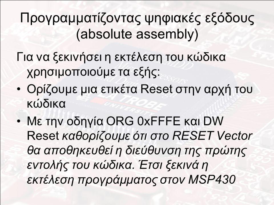 Προγραμματίζοντας ψηφιακές εξόδους (absolute assembly) Για να ξεκινήσει η εκτέλεση του κώδικα χρησιμοποιούμε τα εξής: Ορίζουμε μια ετικέτα Reset στην αρχή του κώδικα Με την οδηγία ORG 0xFFFE και DW Reset καθορίζουμε ότι στο RESET Vector θα αποθηκευθεί η διεύθυνση της πρώτης εντολής του κώδικα.