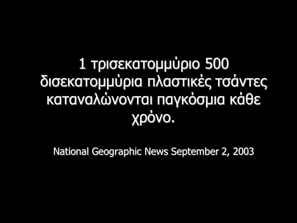 1 τρισεκατομμύριο 500 δισεκατομμύρια πλαστικές τσάντες καταναλώνονται παγκόσμια κάθε χρόνο. National Geographic News September 2, 2003