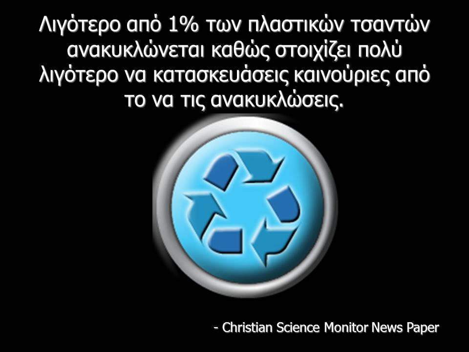 Λιγότερο από 1% των πλαστικών τσαντών ανακυκλώνεται καθώς στοιχίζει πολύ λιγότερο να κατασκευάσεις καινούριες από το να τις ανακυκλώσεις. - Christian