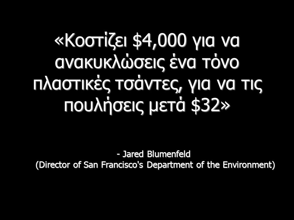 «Κοστίζει $4,000 για να ανακυκλώσεις ένα τόνο πλαστικές τσάντες, για να τις πουλήσεις μετά $32» - Jared Blumenfeld (Director of San Francisco's Depart