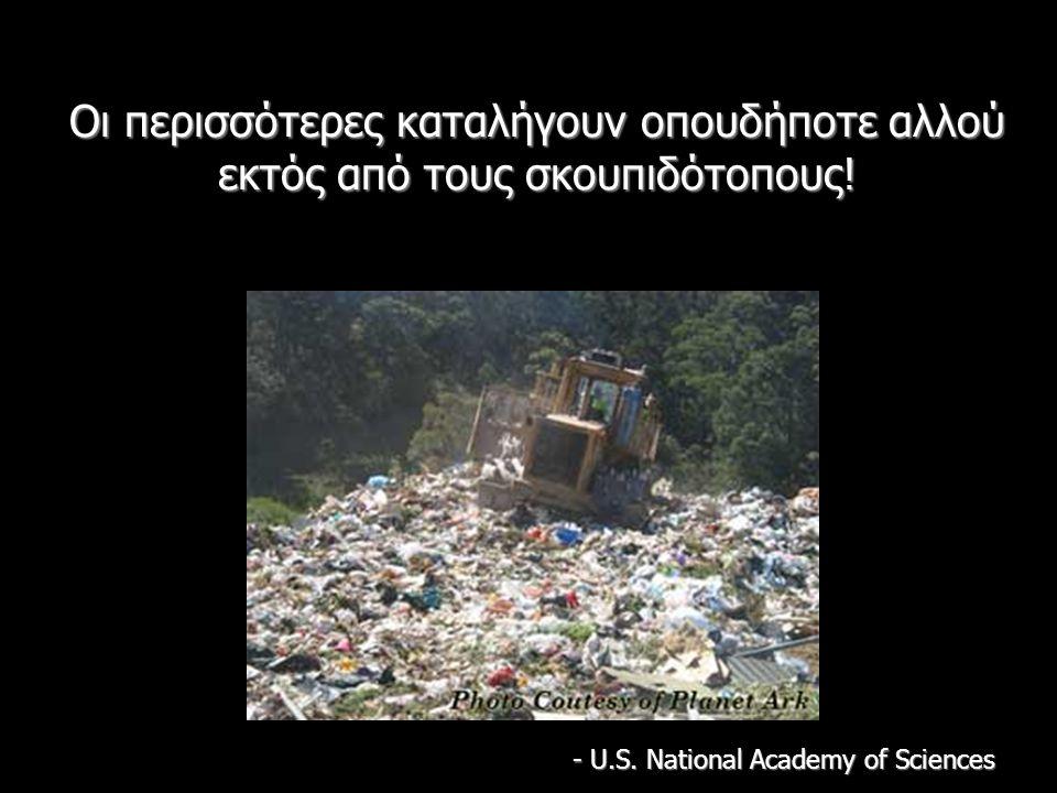Οι περισσότερες καταλήγουν οπουδήποτε αλλού εκτός από τους σκουπιδότοπους! - U.S. National Academy of Sciences