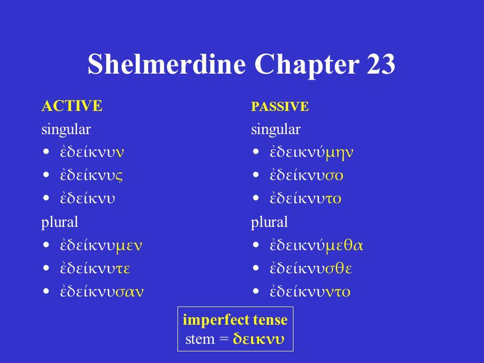 Shelmerdine Chapter 23 ACTIVE singular ἐδείκνυν ἐδείκνυς ἐδείκνυ plural ἐδείκνυμεν ἐδείκνυτε ἐδείκνυσαν PASSIVE singular ἐδεικνύμην ἐδείκνυσο ἐδείκνυτ