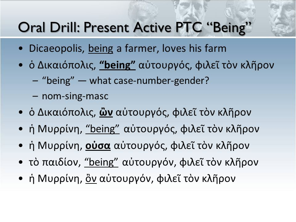 "Oral Drill: Present Active PTC ""Being"" Dicaeopolis, being a farmer, loves his farm ὁ Δικαιόπολις, ""being"" αὐτουργός, φιλεῖ τὸν κλῆρον –""being"" — what"