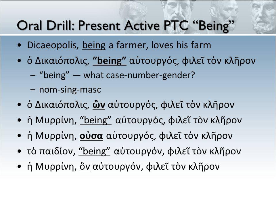 Oral Drill cont'd παρέχω τὸ ἄροτρον τῷ παιδίῳ, being αὐτουργῷ [i.e., the child being a farmer] –ὄντι παρέχω τὸ ἄροτρον τῇ Μυρρίνῃ, being αὐτουργῷ [i.e., Myrrhine being a farmer] –οὔσῃ