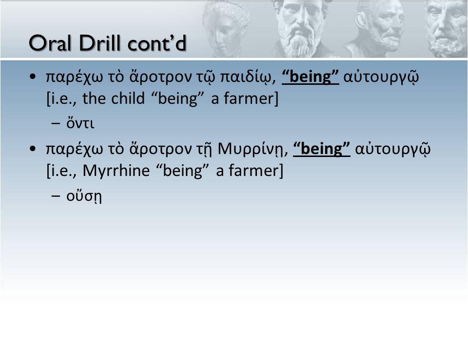 "Oral Drill cont'd παρέχω τὸ ἄροτρον τῷ παιδίῳ, ""being"" αὐτουργῷ [i.e., the child ""being"" a farmer] –ὄντι παρέχω τὸ ἄροτρον τῇ Μυρρίνῃ, ""being"" αὐτουργ"