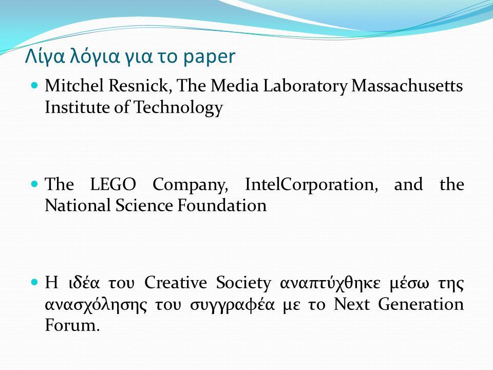 Λίγα λόγια για το paper Mitchel Resnick, The Media Laboratory Massachusetts Institute of Technology The LEGO Company, IntelCorporation, and the National Science Foundation Η ιδέα του Creative Society αναπτύχθηκε μέσω της ανασχόλησης του συγγραφέα με το Next Generation Forum.