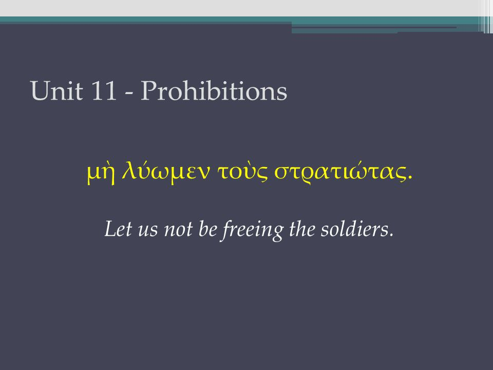 Unit 11 - Prohibitions μὴ λύωμεν τοὺς στρατιώτας. Let us not be freeing the soldiers.