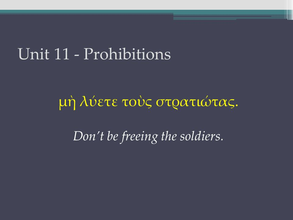 Unit 11 - Prohibitions μὴ λύετε τοὺς στρατιώτας. Don't be freeing the soldiers.