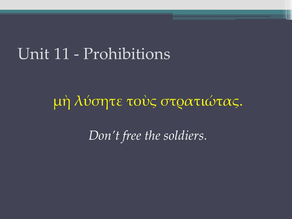 Unit 11 - Prohibitions μὴ λύσητε τοὺς στρατιώτας. Don't free the soldiers.
