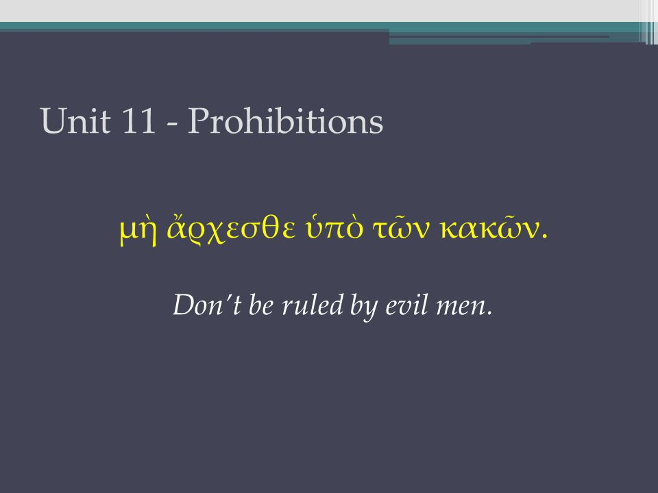 Unit 11 - Prohibitions μὴ ἄρχεσθε ὑπὸ τῶν κακῶν. Don't be ruled by evil men.